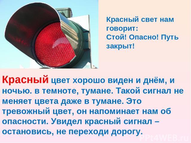 Красный цвет хорошо виден и днём, и ночью. в темноте, тумане. Такой сигнал не меняет цвета даже в тумане. Это тревожный цвет, он напоминает нам об опасности. Увидел красный сигнал – остановись, не переходи дорогу. Красный свет нам говорит: Стой! Опа…