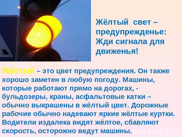 Жёлтый – это цвет предупреждения. Он также хорошо заметен в любую погоду. Машины, которые работают прямо на дорогах, - бульдозеры, краны, асфальтовые катки – обычно выкрашены в жёлтый цвет. Дорожные рабочие обычно надевают яркие жёлтые куртки. Водит…