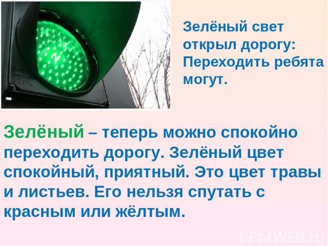 Зелёный свет открыл дорогу: Переходить ребята могут. Зелёный – теперь можно спокойно переходить дорогу. Зелёный цвет спокойный, приятный. Это цвет травы и листьев. Его нельзя спутать с красным или жёлтым.