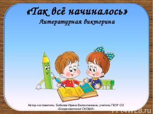 «Так всё начиналось» Литературная викторина Автор-составитель: Бобкова Ирина Вал