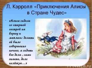 Л. Кэрролл «Приключения Алисы в Стране Чудес» «Алиса сидела со старшей сестрой н