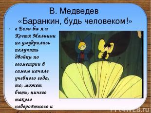 В. Медведев «Баранкин, будь человеком!» « Если бы я и Костя Малинин не умудрилис