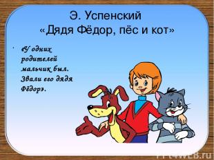 Э. Успенский «Дядя Фёдор, пёс и кот» «У одних родителей мальчик был. Звали его д