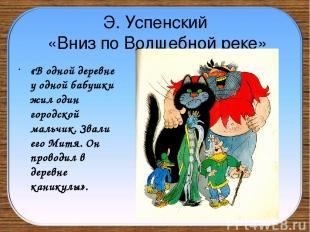 Э. Успенский «Вниз по Волшебной реке» «В одной деревне у одной бабушки жил один