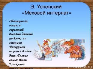 Э. Успенский «Меховой интернат» «Наступила осень, и огромный весёлый дачный посё