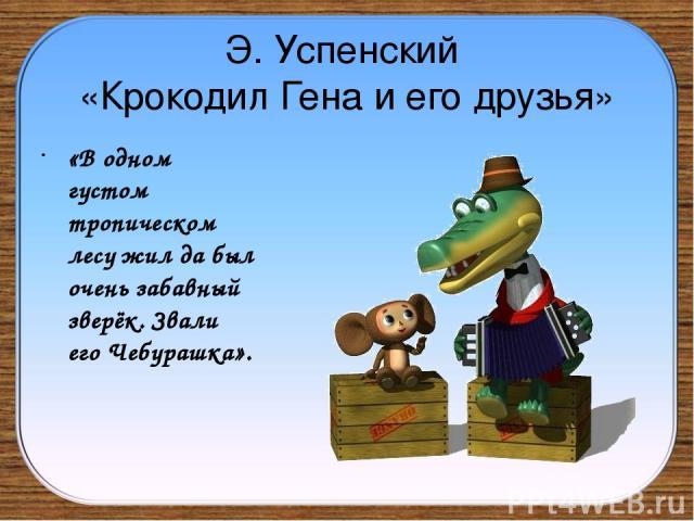 Э. Успенский «Крокодил Гена и его друзья» «В одном густом тропическом лесу жил да был очень забавный зверёк. Звали его Чебурашка».
