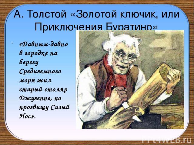 А. Толстой «Золотой ключик, или Приключения Буратино» «Давным-давно в городке на берегу Средиземного моря жил старый столяр Джузеппе, по прозвищу Сизый Нос».