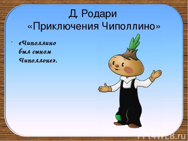 Д. Родари «Приключения Чиполлино» «Чиполлино был сыном Чиполлоне».