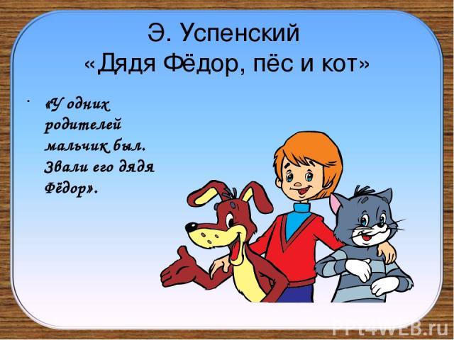Э. Успенский «Дядя Фёдор, пёс и кот» «У одних родителей мальчик был. Звали его дядя Фёдор».