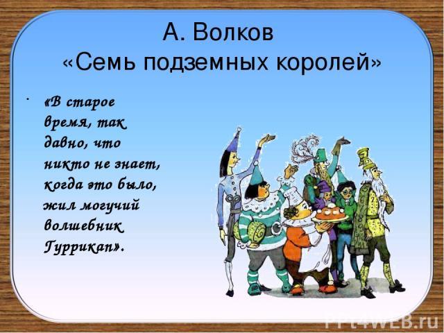 А. Волков «Семь подземных королей» «В старое время, так давно, что никто не знает, когда это было, жил могучий волшебник Гуррикап».