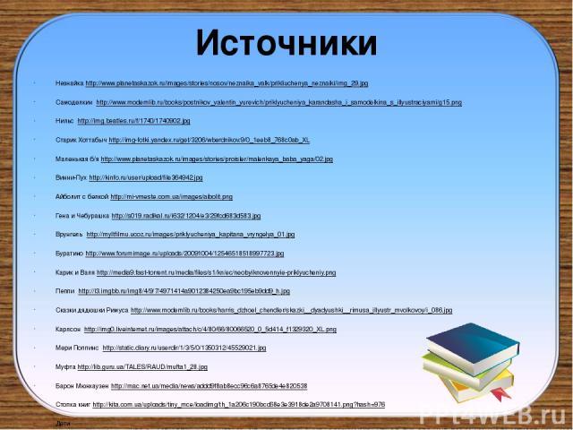Источники Незнайка http://www.planetaskazok.ru/images/stories/nosov/neznaika_valk/prikliuchenya_neznaiki/img_29.jpg Самоделкин http://www.modernlib.ru/books/postnikov_valentin_yurevich/priklyucheniya_karandasha_i_samodelkina_s_illyustraciyami/g15.pn…