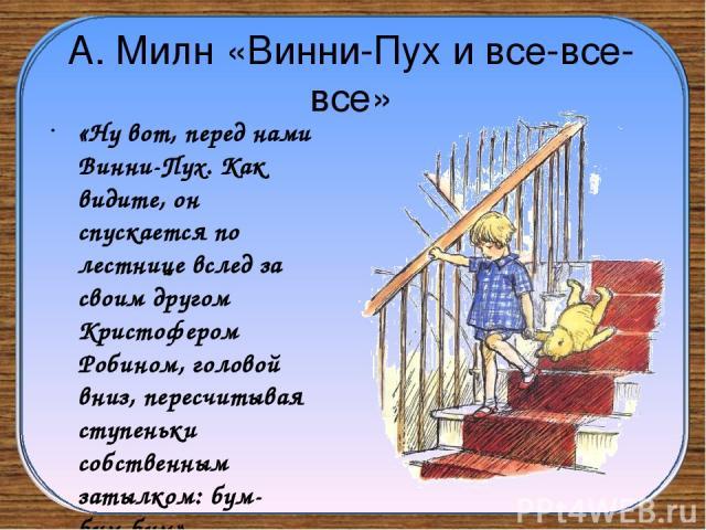А. Милн «Винни-Пух и все-все-все» «Ну вот, перед нами Винни-Пух. Как видите, он спускается по лестнице вслед за своим другом Кристофером Робином, головой вниз, пересчитывая ступеньки собственным затылком: бум-бум-бум».