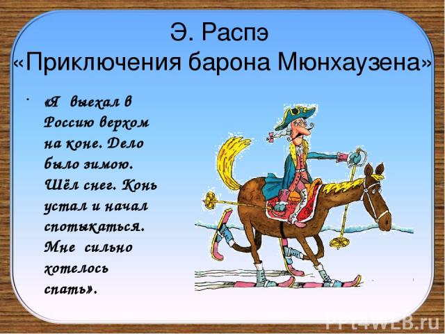 Э. Распэ «Приключения барона Мюнхаузена» «Я выехал в Россию верхом на коне. Дело было зимою. Шёл снег. Конь устал и начал спотыкаться. Мне сильно хотелось спать».
