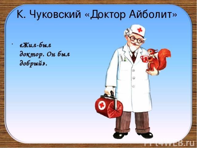 К. Чуковский «Доктор Айболит» «Жил-был доктор. Он был добрый».