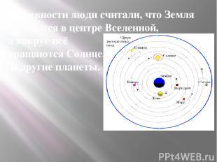 В древности люди считали, что Земля находится в центре Вселенной, а вокруг неё в