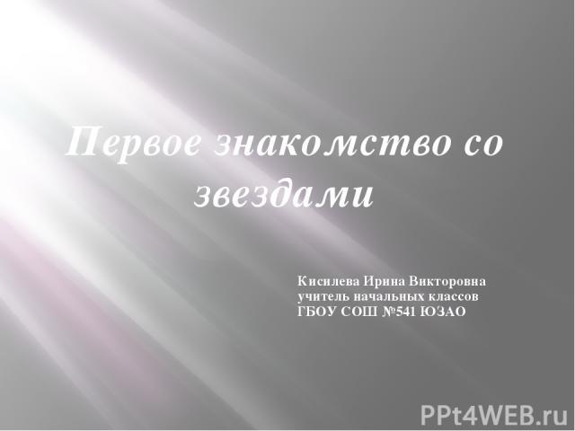 Первое знакомство со звездами Кисилева Ирина Викторовна учитель начальных классов ГБОУ СОШ №541 ЮЗАО