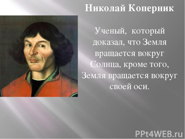 Николай Коперник Ученый, который доказал, что Земля вращается вокруг Солнца, кроме того, Земля вращается вокруг своей оси.