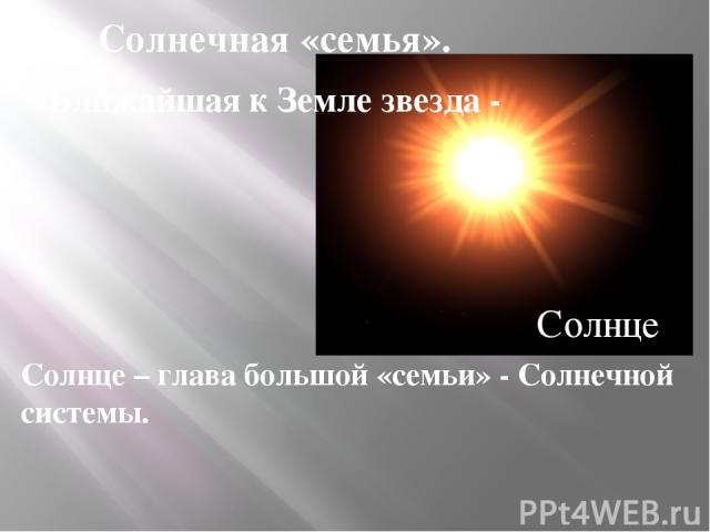 Солнечная «семья». Ближайшая к Земле звезда - Солнце – глава большой «семьи» - Солнечной системы. Солнце