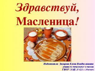 Здравствуй, Масленица! Подготовила Захарова Елена Владиславовна учитель начальны