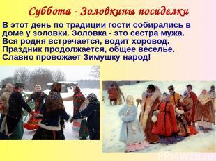 Суббота - Золовкины посиделки В этот день по традиции гости собирались в доме у