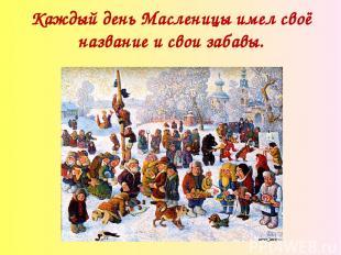 Каждый день Масленицы имел своё название и свои забавы.