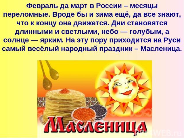 Февраль да март в России – месяцы переломные. Вроде бы и зима ещё, да все знают, что к концу она движется. Дни становятся длинными и светлыми, небо — голубым, а солнце — ярким. На эту пору приходится на Руси самый весёлый народный праздник – Масленица.