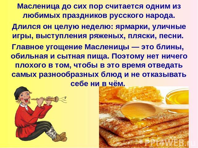 Масленица до сих пор считается одним из любимых праздников русского народа. Длился он целую неделю: ярмарки, уличные игры, выступления ряженых, пляски, песни. Главное угощение Масленицы — это блины, обильная исытная пища. Поэтому нетничего плохого…