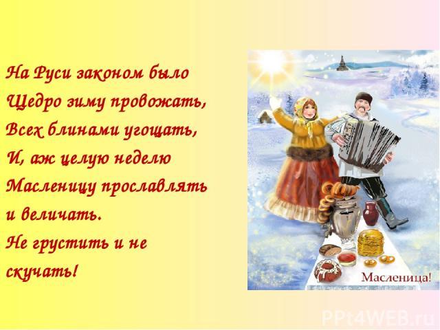 На Руси законом было Щедро зиму провожать, Всех блинами угощать, И, аж целую неделю Масленицу прославлять и величать. Не грустить и не скучать!