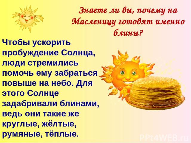 Знаете ли вы, почему на Масленицу готовят именно блины? Чтобы ускорить пробуждение Солнца, люди стремились помочь ему забраться повыше на небо. Для этого Солнце задабривали блинами, ведь они такие же круглые, жёлтые, румяные, тёплые.