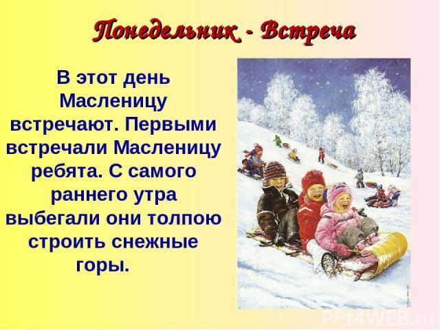 Понедельник - Встреча В этот день Масленицу встречают. Первыми встречали Масленицу ребята. С самого раннего утра выбегали они толпою строить снежные горы.