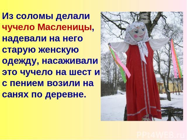 Из соломы делали чучело Масленицы, надевали на него старую женскую одежду, насаживали это чучело на шест и с пением возили на санях по деревне.