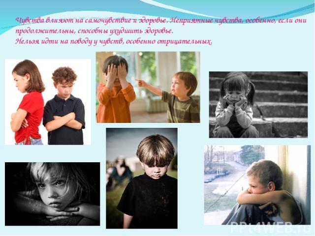 Чувства влияют на самочувствие и здоровье. Неприятные чувства, особенно, если они продолжительны, способны ухудшить здоровье. Нельзя идти на поводу у чувств, особенно отрицательных.