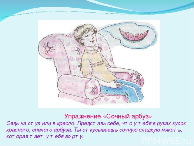 Упражнение «Сочный арбуз» Сядь на стул или в кресло. Представь себе, что у тебя в руках кусок красного, спелого арбуза. Ты откусываешь сочную сладкую мякоть, которая тает у тебя во рту.