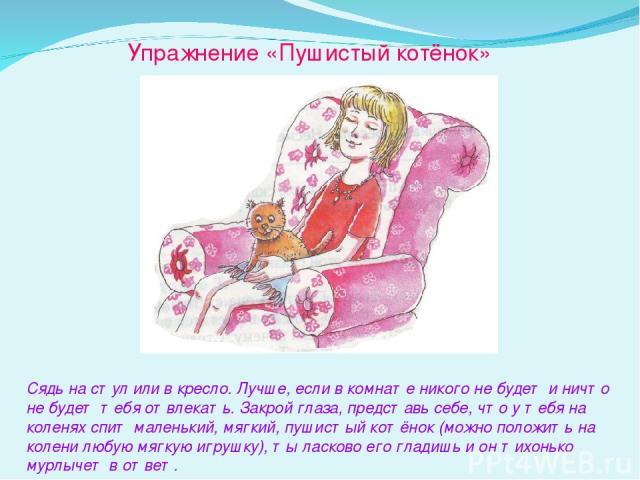 Упражнение «Пушистый котёнок» Сядь на стул или в кресло. Лучше, если в комнате никого не будет и ничто не будет тебя отвлекать. Закрой глаза, представь себе, что у тебя на коленях спит маленький, мягкий, пушистый котёнок (можно положить на колени лю…