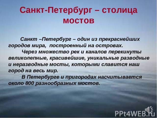 Санкт-Петербург – столица мостов Санкт –Петербург – один из прекраснейших городов мира, построенный на островах. Через множество рек и каналов перекинуты великолепные, красивейшие, уникальные разводные и неразводные мосты, которыми славится наш горо…