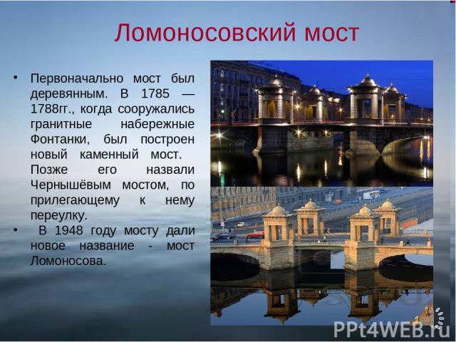 Ломоносовский мост Первоначально мост был деревянным. В 1785 —1788гг., когда сооружались гранитные набережные Фонтанки, был построен новый каменный мост. Позже его назвали Чернышёвым мостом, по прилегающему к нему переулку. В 1948 году мосту дали но…