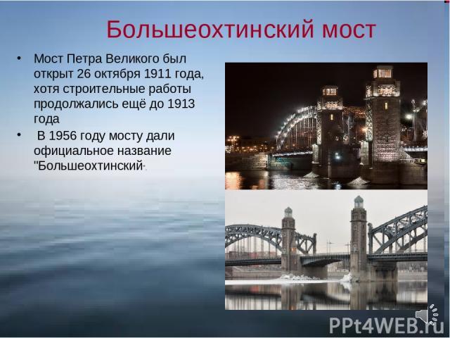 Большеохтинский мост Мост Петра Великого был открыт 26 октября 1911 года, хотя строительные работы продолжались ещё до 1913 года В 1956 году мосту дали официальное название
