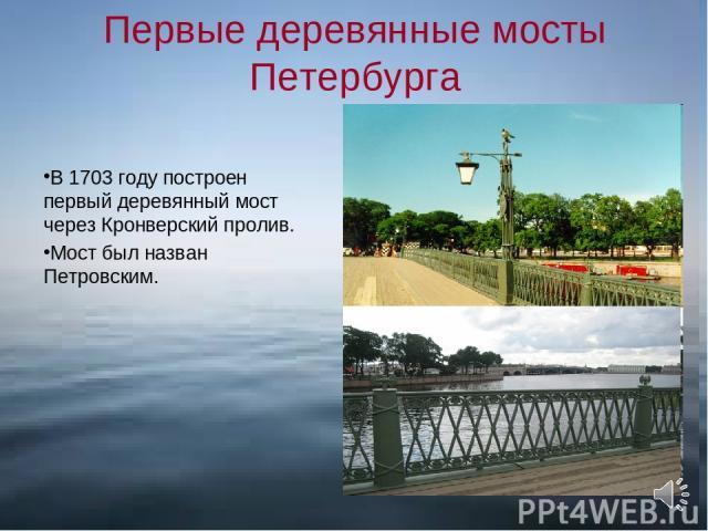 Первые деревянные мосты Петербурга В 1703 году построен первый деревянный мост через Кронверский пролив. Мост был назван Петровским.
