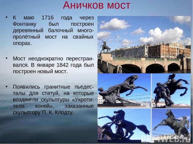 Аничков мост К маю 1716 года через Фонтанку был построен деревянный балочный много-пролётный мост на свайных опорах. Мост неоднократно перестраи-вался. В январе 1842 года был построен новый мост. Появились гранитные пьедес-талы для статуй, на которы…