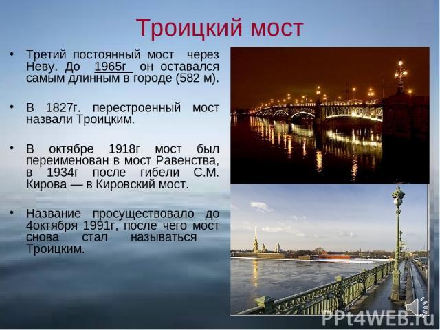Троицкий мост Третий постоянный мост через Неву. До 1965г он оставался самым длинным в городе (582 м). В 1827г. перестроенный мост назвали Троицким. В октябре 1918г мост был переименован в мост Равенства, в 1934г после гибели С.М. Кирова — в Кировск…