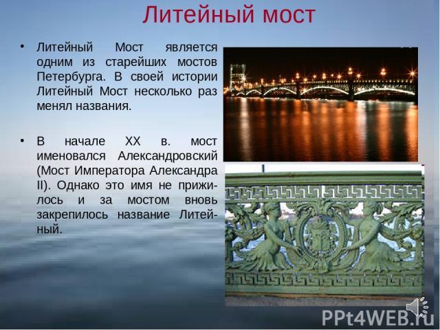 Литейный мост Литейный Мост является одним из старейших мостов Петербурга. В своей истории Литейный Мост несколько раз менял названия. В начале XX в. мост именовался Александровский (Мост Императора Александра II). Однако это имя не прижи-лось и за …