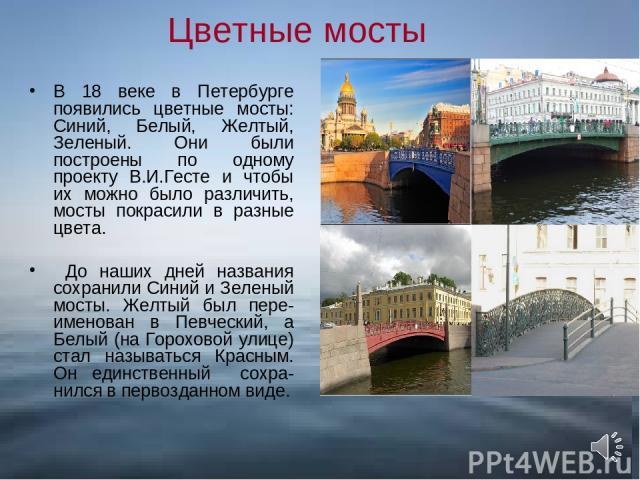 Цветные мосты В 18 веке в Петербурге появились цветные мосты: Синий, Белый, Желтый, Зеленый. Они были построены по одному проекту В.И.Гесте и чтобы их можно было различить, мосты покрасили в разные цвета. До наших дней названия сохранили Синий и Зел…