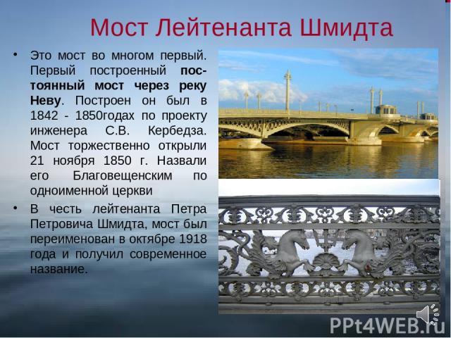 Мост Лейтенанта Шмидта Это мост во многом первый. Первый построенный пос-тоянный мост через реку Неву. Построен он был в 1842 - 1850годах по проекту инженера С.В. Кербедза. Мост торжественно открыли 21 ноября 1850 г. Назвали его Благовещенским по о…