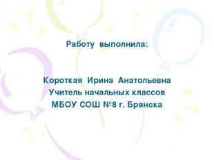 Работу выполнила: Короткая Ирина Анатольевна Учитель начальных классов МБОУ СОШ