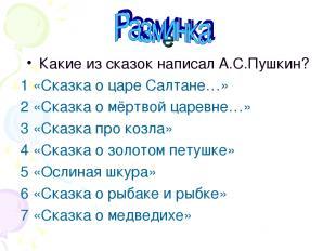 ё Какие из сказок написал А.С.Пушкин? 1 «Сказка о царе Салтане…» 2 «Сказка о мёр