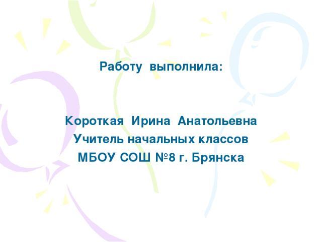 Работу выполнила: Короткая Ирина Анатольевна Учитель начальных классов МБОУ СОШ №8 г. Брянска