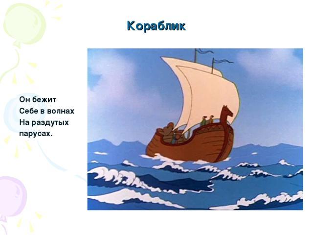 Кораблик Он бежит Себе в волнах На раздутых парусах.