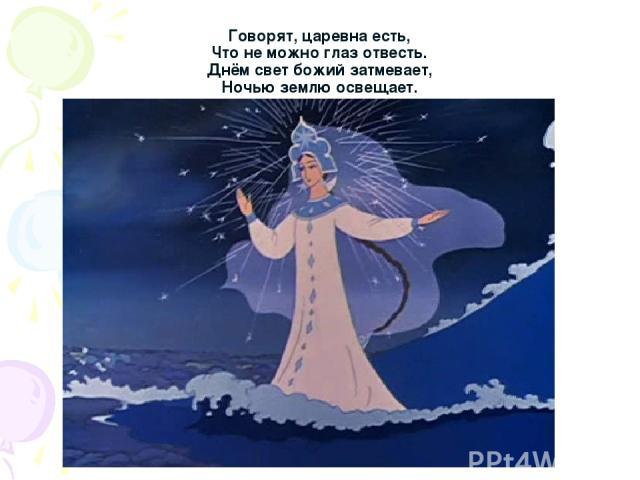 Говорят, царевна есть, Что не можно глаз отвесть. Днём свет божий затмевает, Ночью землю освещает.