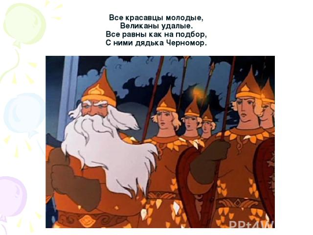 Все красавцы молодые, Великаны удалые. Все равны как на подбор, С ними дядька Черномор.