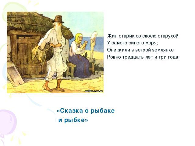 Жил старик со своею старухой У самого синего моря; Они жили в ветхой землянке Ровно тридцать лет и три года. «Сказка о рыбаке и рыбке»